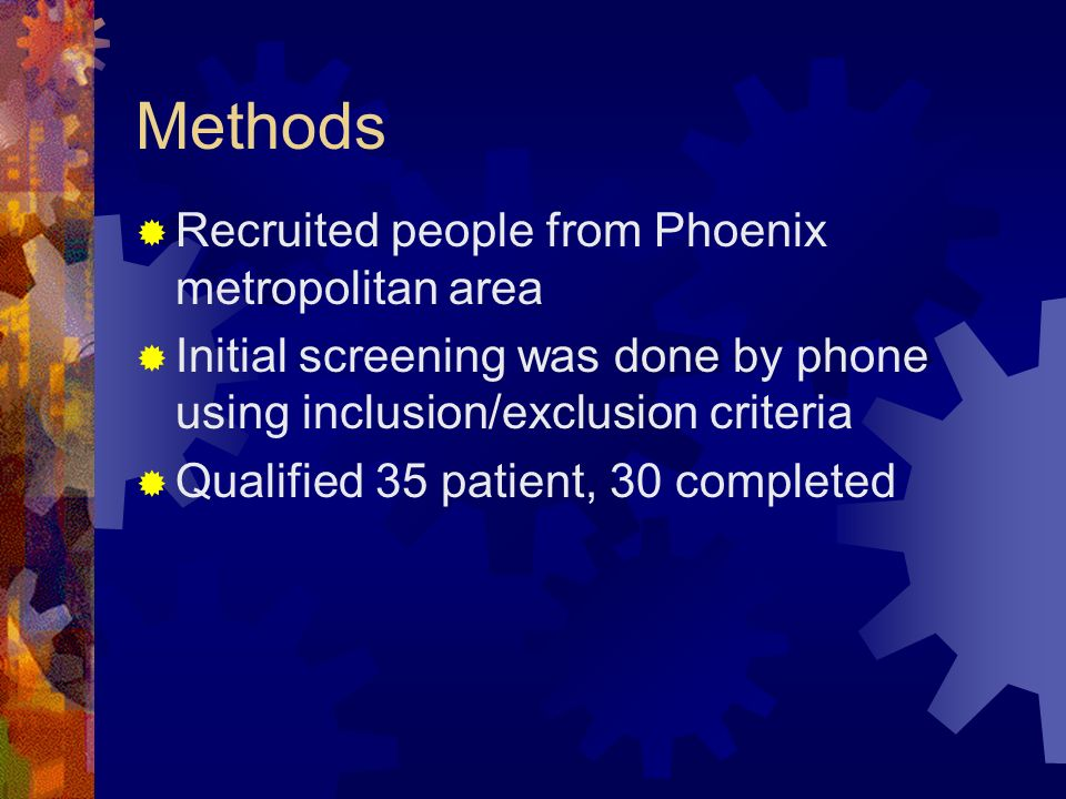 Methods Recruited people from Phoenix metropolitan area Initial screening was done by phone using inclusion/exclusion criteria Qualified 35 patient, 30 completed