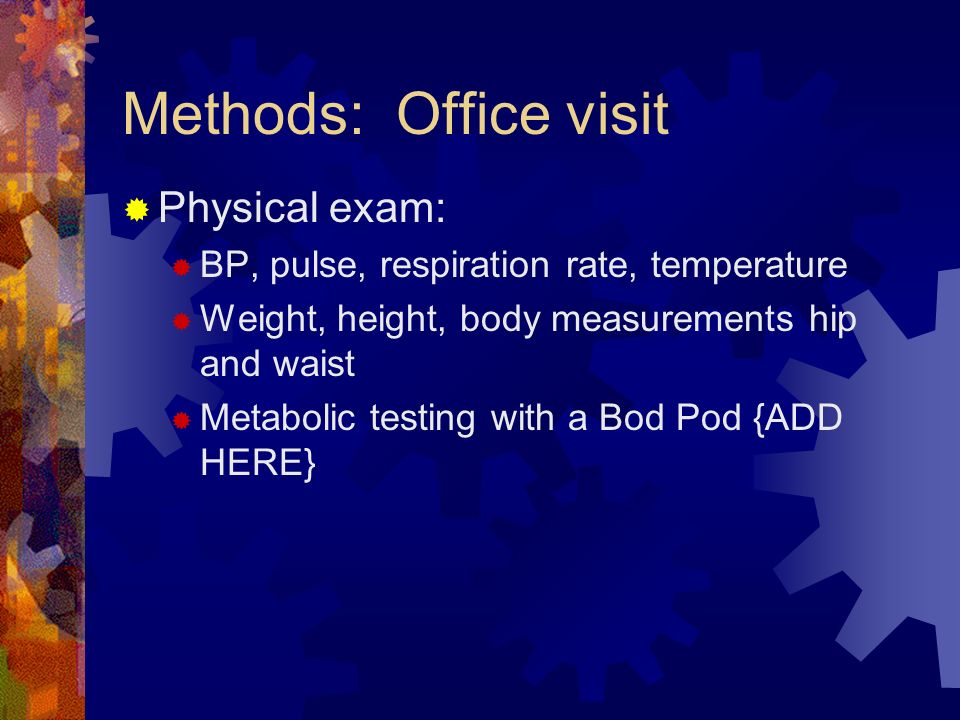 Methods: Office visit Physical exam: BP, pulse, respiration rate, temperature Weight, height, body measurements hip and waist Metabolic testing with a Bod Pod {ADD HERE}