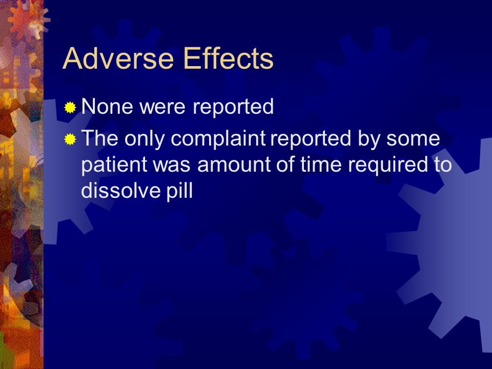 Adverse Effects None were reported The only complaint reported by some patient was amount of time required to dissolve pill
