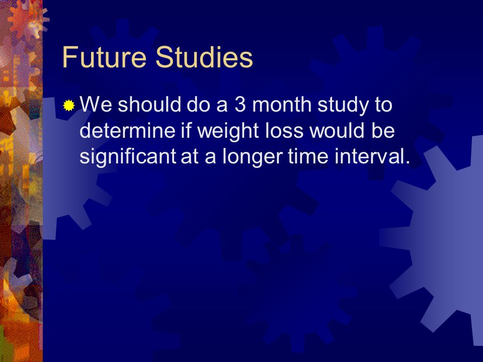 Future Studies We should do a 3 month study to determine if weight loss would be significant at a longer time interval.