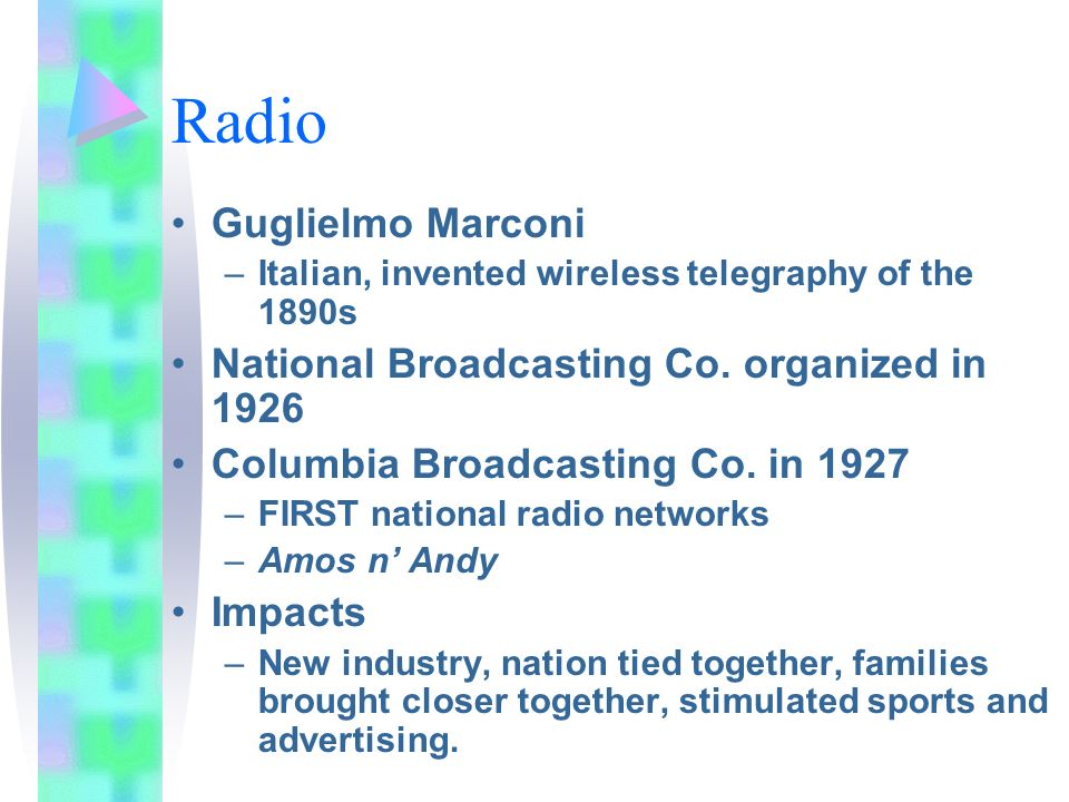 Radio Guglielmo Marconi –Italian, invented wireless telegraphy of the 1890s National Broadcasting Co. organized in 1926 Columbia Broadcasting Co. in 1