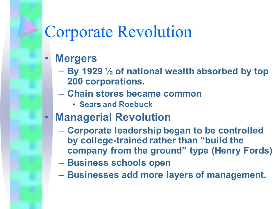 Corporate Revolution Mergers –By 1929 ½ of national wealth absorbed by top 200 corporations. –Chain stores became common Sears and Roebuck Managerial