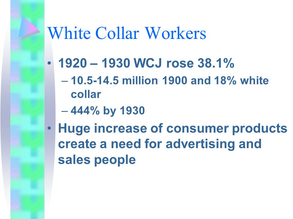 White Collar Workers 1920 – 1930 WCJ rose 38.1% –10.5-14.5 million 1900 and 18% white collar –444% by 1930 Huge increase of consumer products create a