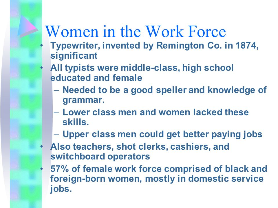 Women in the Work Force Typewriter, invented by Remington Co. in 1874, significant All typists were middle-class, high school educated and female –Nee