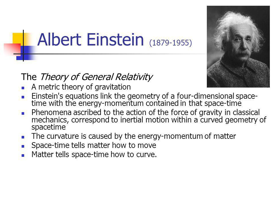 Albert Einstein (1879-1955) The Theory of General Relativity A metric theory of gravitation Einstein s equations link the geometry of a four-dimensional space- time with the energy-momentum contained in that space-time Phenomena ascribed to the action of the force of gravity in classical mechanics, correspond to inertial motion within a curved geometry of spacetime The curvature is caused by the energy-momentum of matter Space-time tells matter how to move Matter tells space-time how to curve.