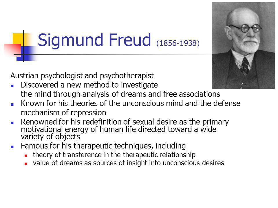 Sigmund Freud (1856-1938) Austrian psychologist and psychotherapist Discovered a new method to investigate the mind through analysis of dreams and free associations Known for his theories of the unconscious mind and the defense mechanism of repression Renowned for his redefinition of sexual desire as the primary motivational energy of human life directed toward a wide variety of objects Famous for his therapeutic techniques, including theory of transference in the therapeutic relationship value of dreams as sources of insight into unconscious desires