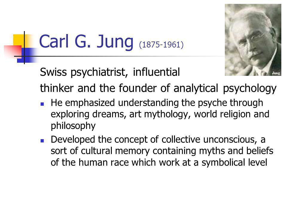 Carl G. Jung (1875-1961) Swiss psychiatrist, influential thinker and the founder of analytical psychology He emphasized understanding the psyche throu