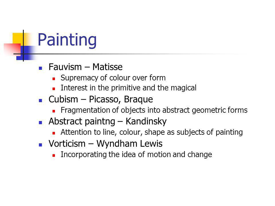 Painting Fauvism – Matisse Supremacy of colour over form Interest in the primitive and the magical Cubism – Picasso, Braque Fragmentation of objects i