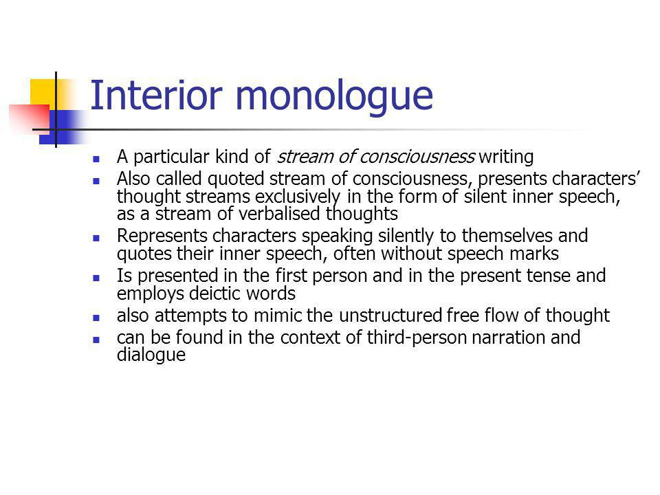 Interior monologue A particular kind of stream of consciousness writing Also called quoted stream of consciousness, presents characters thought streams exclusively in the form of silent inner speech, as a stream of verbalised thoughts Represents characters speaking silently to themselves and quotes their inner speech, often without speech marks Is presented in the first person and in the present tense and employs deictic words also attempts to mimic the unstructured free flow of thought can be found in the context of third-person narration and dialogue