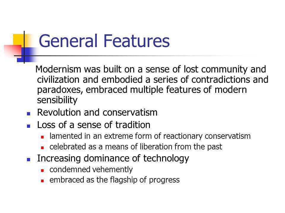 General Features Modernism was built on a sense of lost community and civilization and embodied a series of contradictions and paradoxes, embraced mul