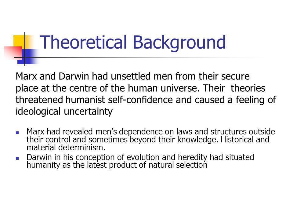 Theoretical Background Marx and Darwin had unsettled men from their secure place at the centre of the human universe.