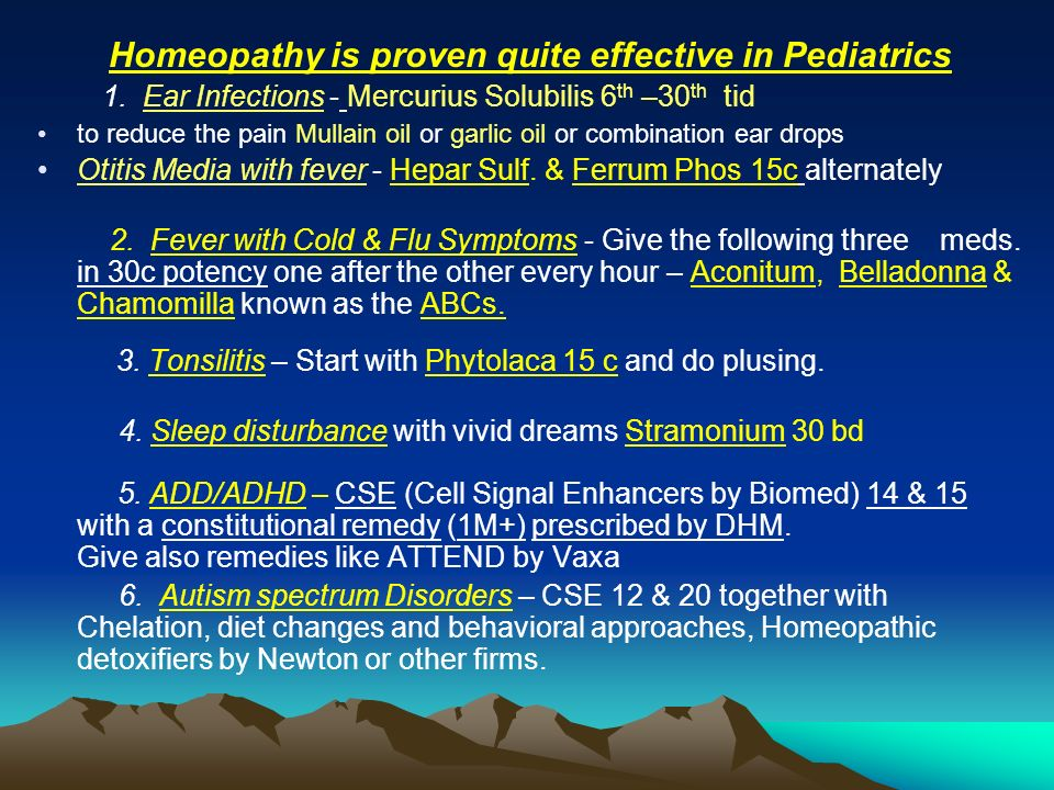 Homeopathy is proven quite effective in Pediatrics 1. Ear Infections - Mercurius Solubilis 6 th –30 th tid to reduce the pain Mullain oil or garlic oi