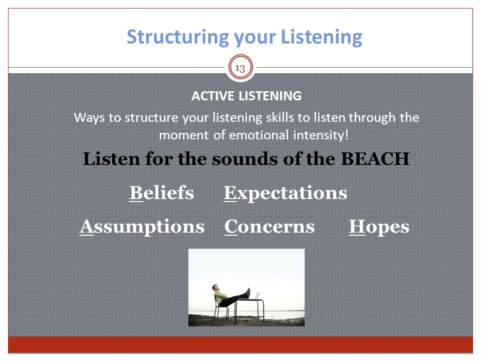 13 Structuring your Listening ACTIVE LISTENING Ways to structure your listening skills to listen through the moment of emotional intensity.