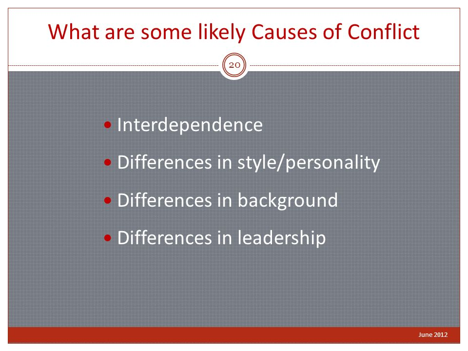 What are some likely Causes of Conflict Interdependence Differences in style/personality Differences in background Differences in leadership June 2012 20