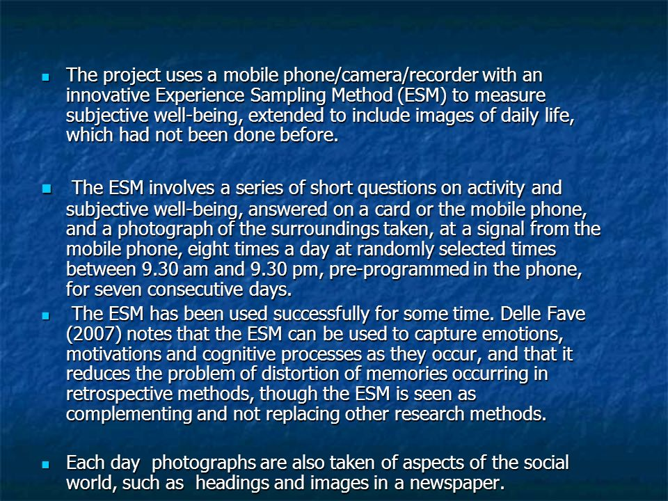 The project uses a mobile phone/camera/recorder with an innovative Experience Sampling Method (ESM) to measure subjective well-being, extended to incl