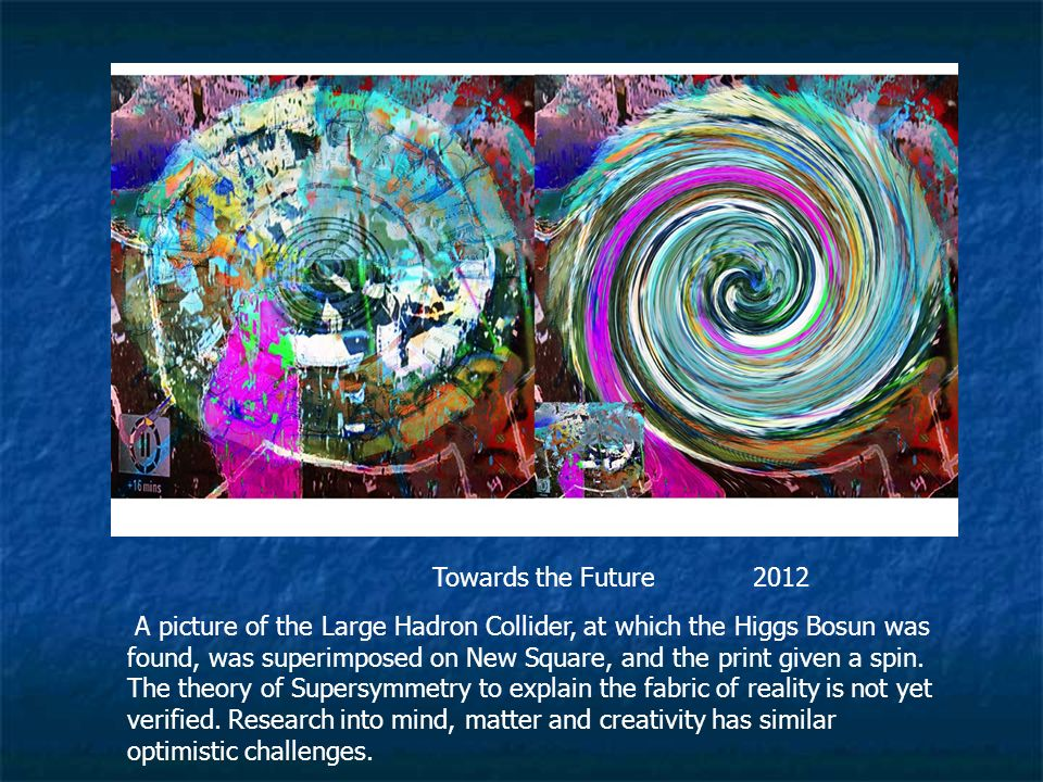 Towards the Future 2012 A picture of the Large Hadron Collider, at which the Higgs Bosun was found, was superimposed on New Square, and the print given a spin.