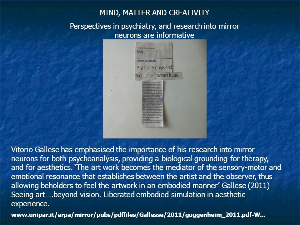 MIND, MATTER AND CREATIVITY Perspectives in psychiatry, and research into mirror neurons are informative Vitorio Gallese has emphasised the importance of his research into mirror neurons for both psychoanalysis, providing a biological grounding for therapy, and for aesthetics.