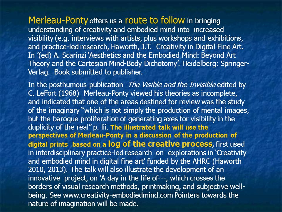 Merleau-Ponty offers us a route to follow in bringing understanding of creativity and embodied mind into increased visibility (e.g. interviews with ar
