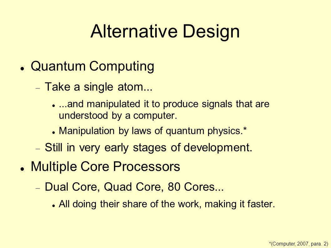 Alternative Design Quantum Computing Take a single atom......and manipulated it to produce signals that are understood by a computer. Manipulation by