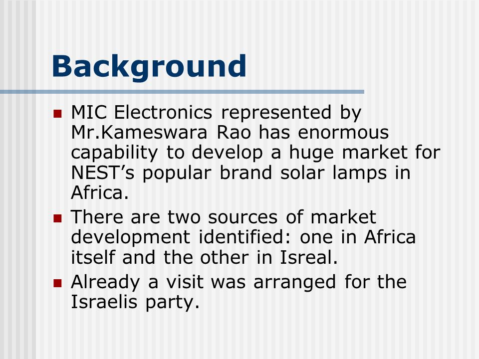 Background MIC Electronics represented by Mr.Kameswara Rao has enormous capability to develop a huge market for NESTs popular brand solar lamps in Africa.