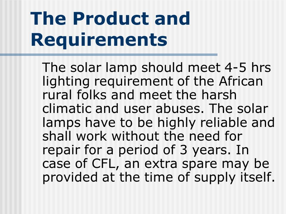 The Product and Requirements The solar lamp should meet 4-5 hrs lighting requirement of the African rural folks and meet the harsh climatic and user abuses.