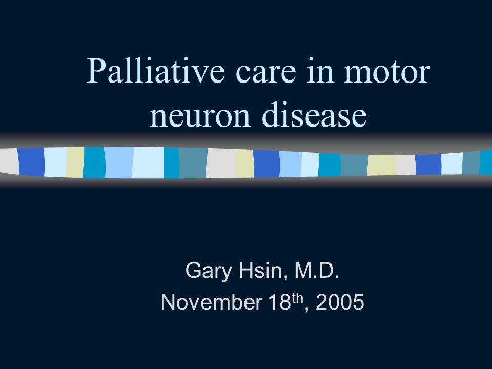 Palliative care in motor neuron disease Gary Hsin, M.D. November 18 th, 2005