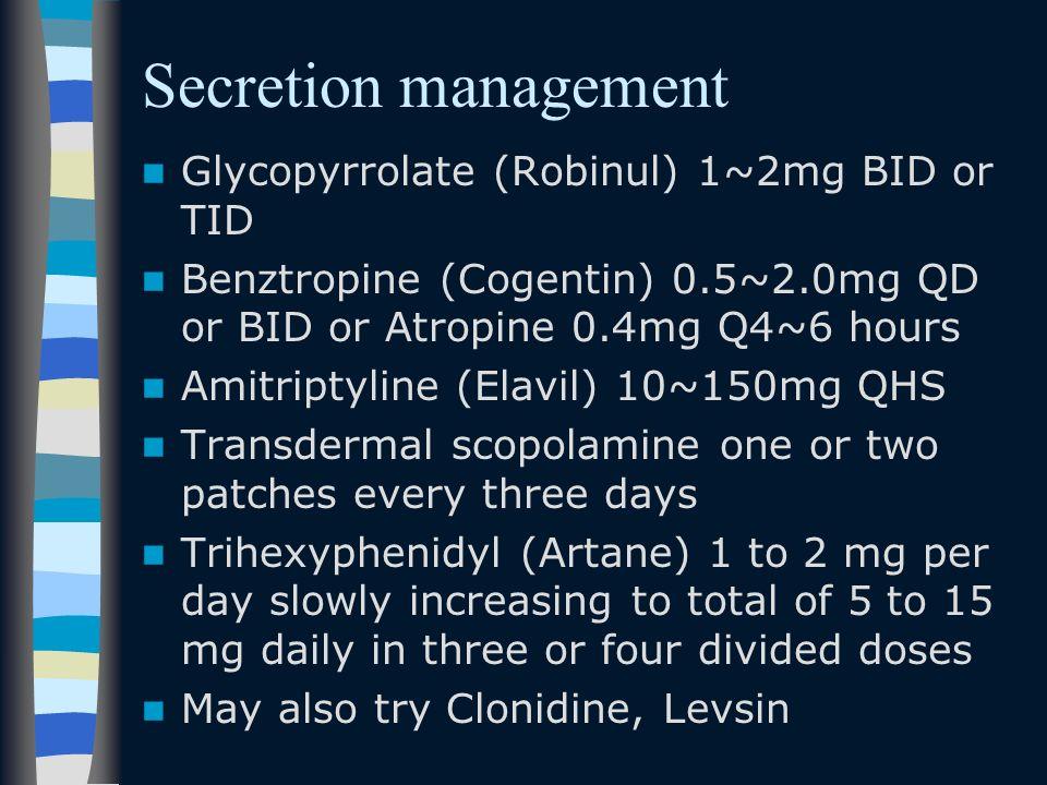 Secretion management Glycopyrrolate (Robinul) 1~2mg BID or TID Benztropine (Cogentin) 0.5~2.0mg QD or BID or Atropine 0.4mg Q4~6 hours Amitriptyline (