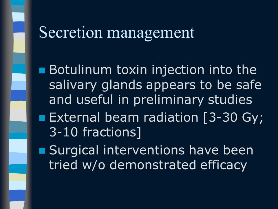 Secretion management Botulinum toxin injection into the salivary glands appears to be safe and useful in preliminary studies External beam radiation [