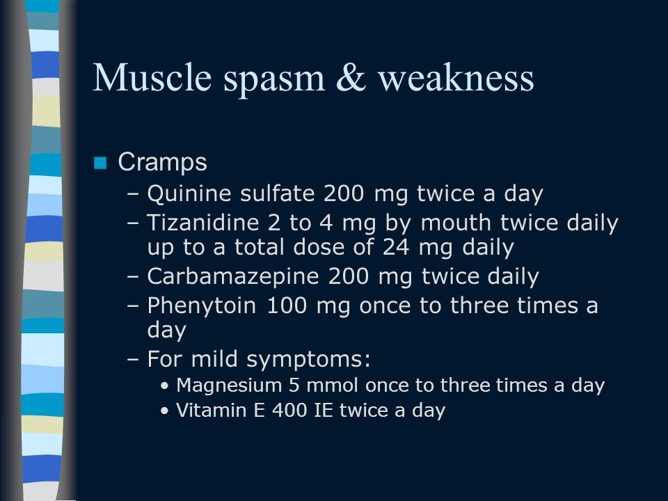 Muscle spasm & weakness Cramps –Quinine sulfate 200 mg twice a day –Tizanidine 2 to 4 mg by mouth twice daily up to a total dose of 24 mg daily –Carba