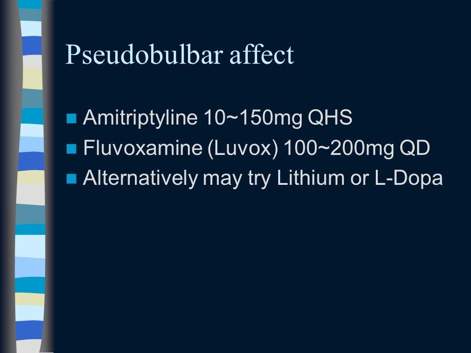 Pseudobulbar affect Amitriptyline 10~150mg QHS Fluvoxamine (Luvox) 100~200mg QD Alternatively may try Lithium or L-Dopa