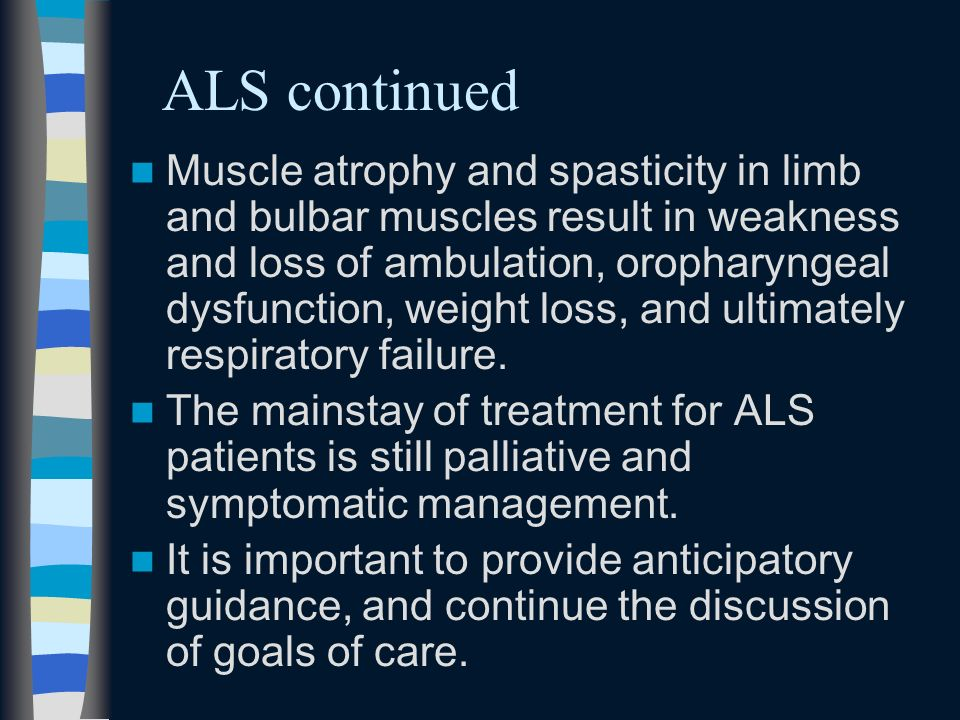 ALS continued Muscle atrophy and spasticity in limb and bulbar muscles result in weakness and loss of ambulation, oropharyngeal dysfunction, weight lo