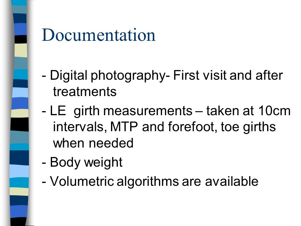 Documentation - Digital photography- First visit and after treatments - LE girth measurements – taken at 10cm intervals, MTP and forefoot, toe girths