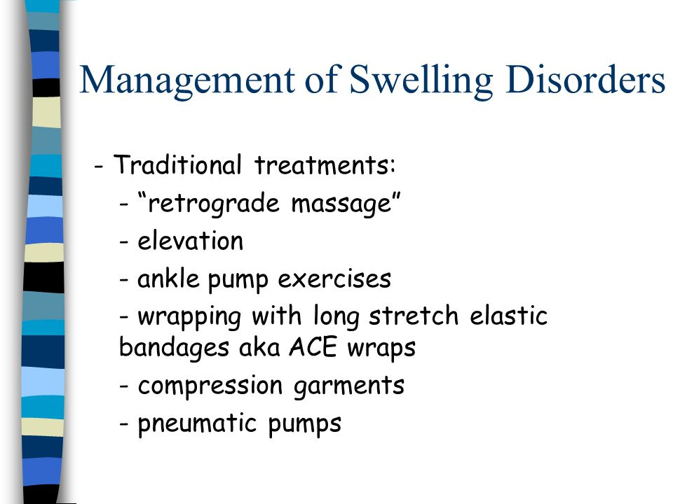 Management of Swelling Disorders - Traditional treatments: - retrograde massage - elevation - ankle pump exercises - wrapping with long stretch elasti