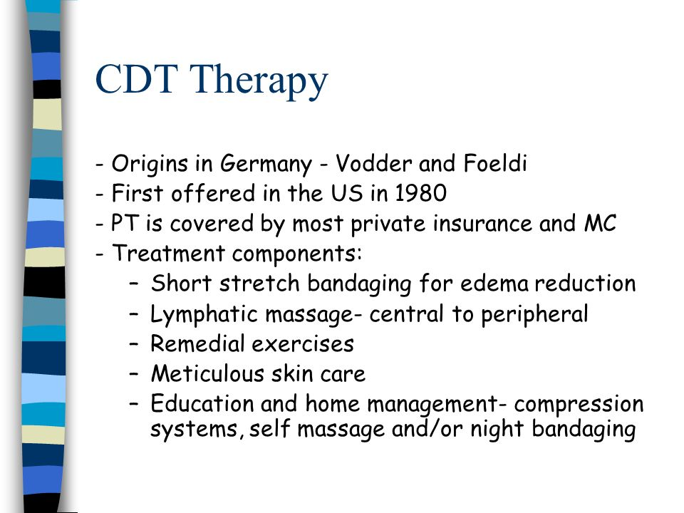 CDT Therapy - Origins in Germany - Vodder and Foeldi - First offered in the US in 1980 - PT is covered by most private insurance and MC - Treatment co