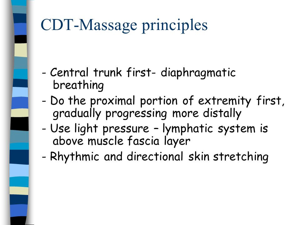 CDT-Massage principles - Central trunk first- diaphragmatic breathing - Do the proximal portion of extremity first, gradually progressing more distall