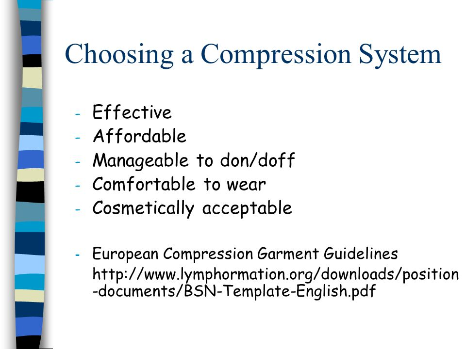 Choosing a Compression System - Effective - Affordable - Manageable to don/doff - Comfortable to wear - Cosmetically acceptable - European Compression