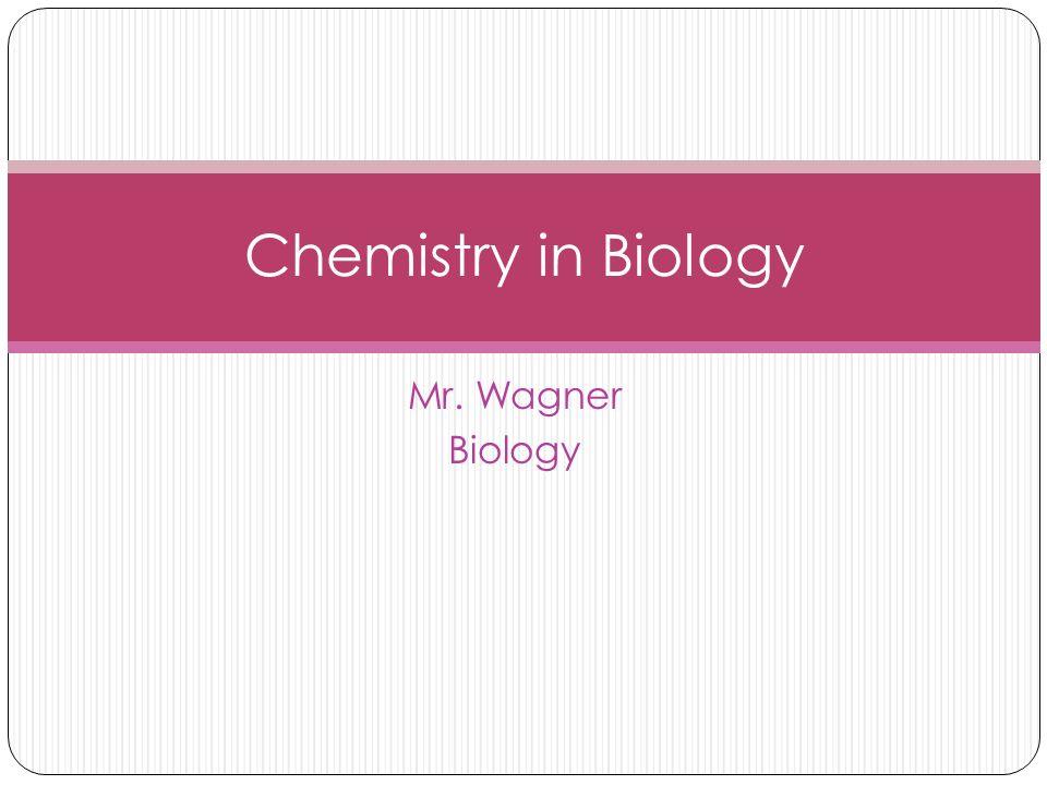 Mr. Wagner Biology Chemistry in Biology