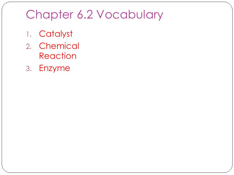 Chapter 6.2 Vocabulary 1. Catalyst 2. Chemical Reaction 3. Enzyme