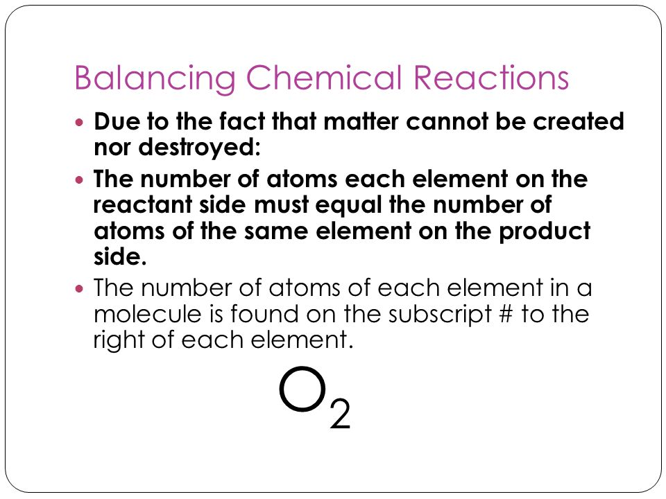 Balancing Chemical Reactions Due to the fact that matter cannot be created nor destroyed: The number of atoms each element on the reactant side must e