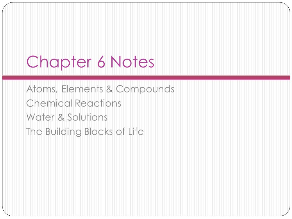 Chapter 6 Notes Atoms, Elements & Compounds Chemical Reactions Water & Solutions The Building Blocks of Life