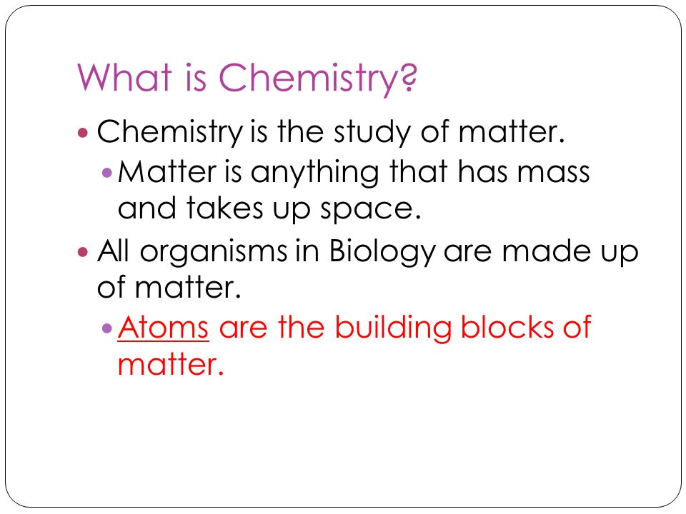 What is Chemistry? Chemistry is the study of matter. Matter is anything that has mass and takes up space. All organisms in Biology are made up of matt