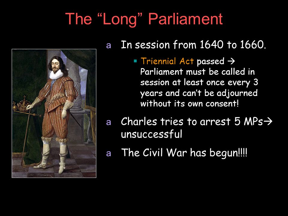The Long Parliament a In session from 1640 to 1660. Triennial Act passed Parliament must be called in session at least once every 3 years and cant be