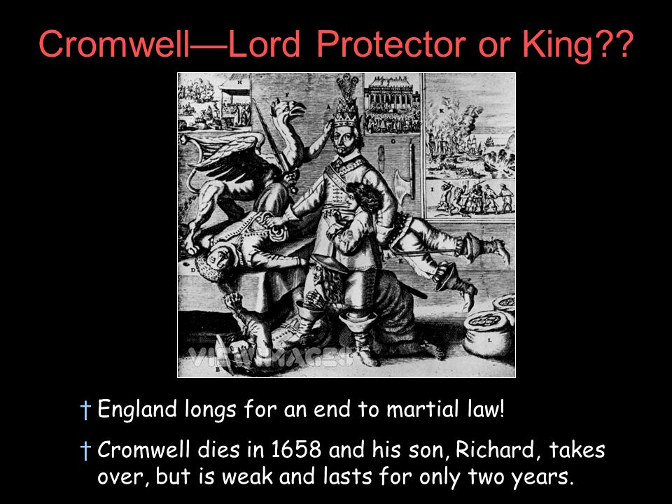 CromwellLord Protector or King?? England longs for an end to martial law! Cromwell dies in 1658 and his son, Richard, takes over, but is weak and last