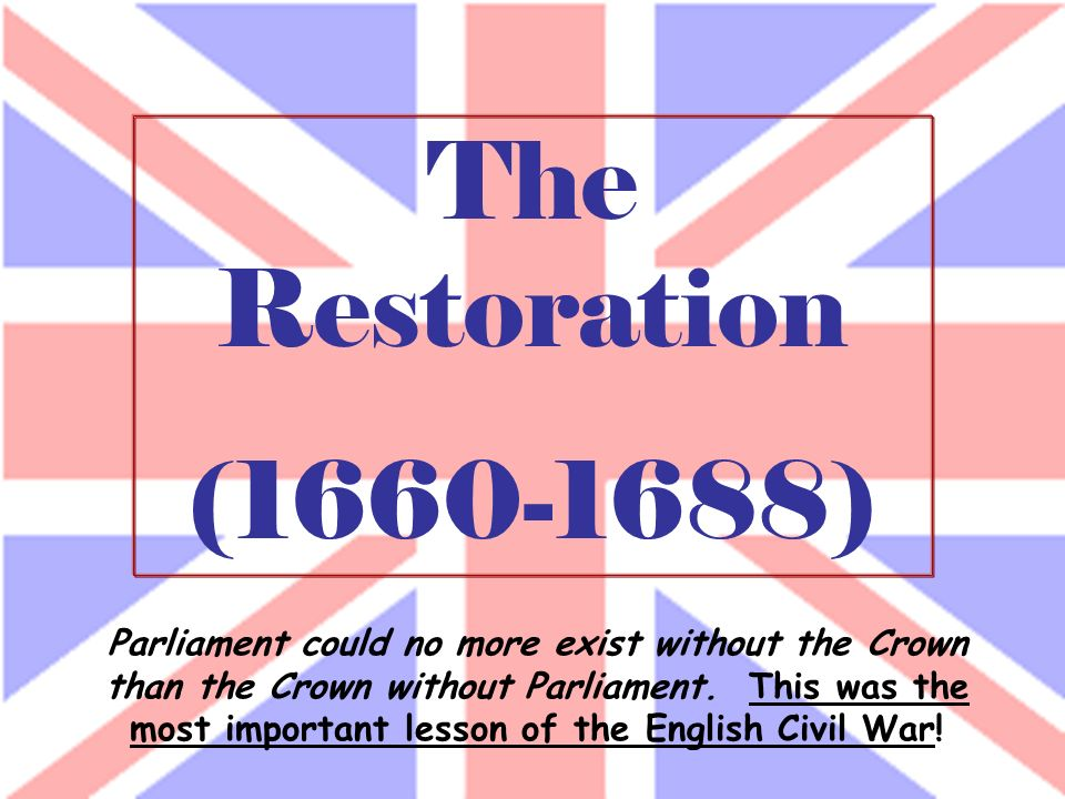 The Restoration (1660-1688) Parliament could no more exist without the Crown than the Crown without Parliament. This was the most important lesson of