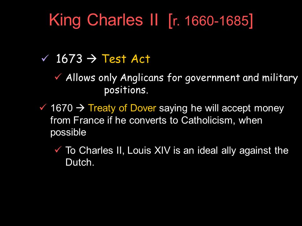 King Charles II [ r. 1660-1685 ] 1673 Test Act Allows only Anglicans for government and military positions. 1670 Treaty of Dover saying he will accept