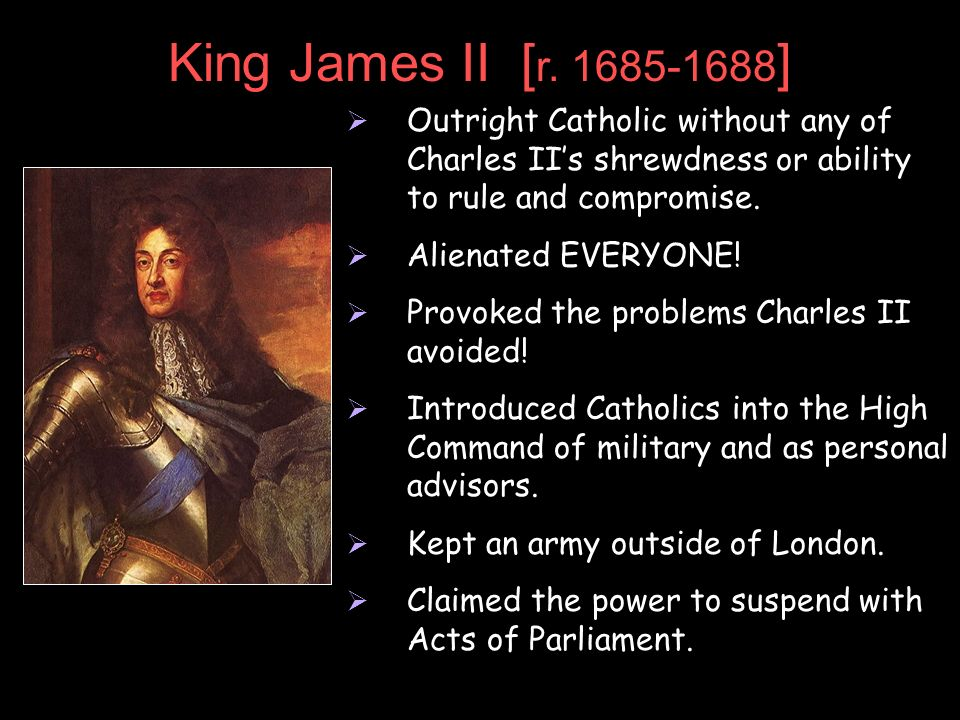King James II [ r. 1685-1688 ] Outright Catholic without any of Charles IIs shrewdness or ability to rule and compromise. Alienated EVERYONE! Provoked