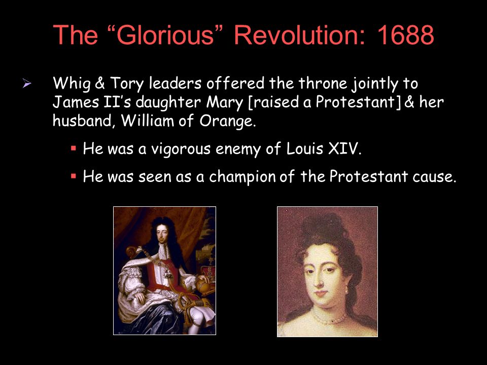 The Glorious Revolution: 1688 Whig & Tory leaders offered the throne jointly to James IIs daughter Mary [raised a Protestant] & her husband, William o