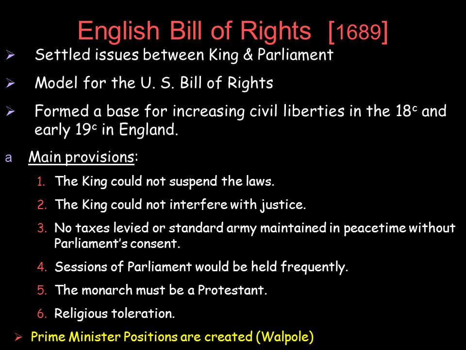 English Bill of Rights [ 1689 ] Settled issues between King & Parliament Model for the U. S. Bill of Rights Formed a base for increasing civil liberti