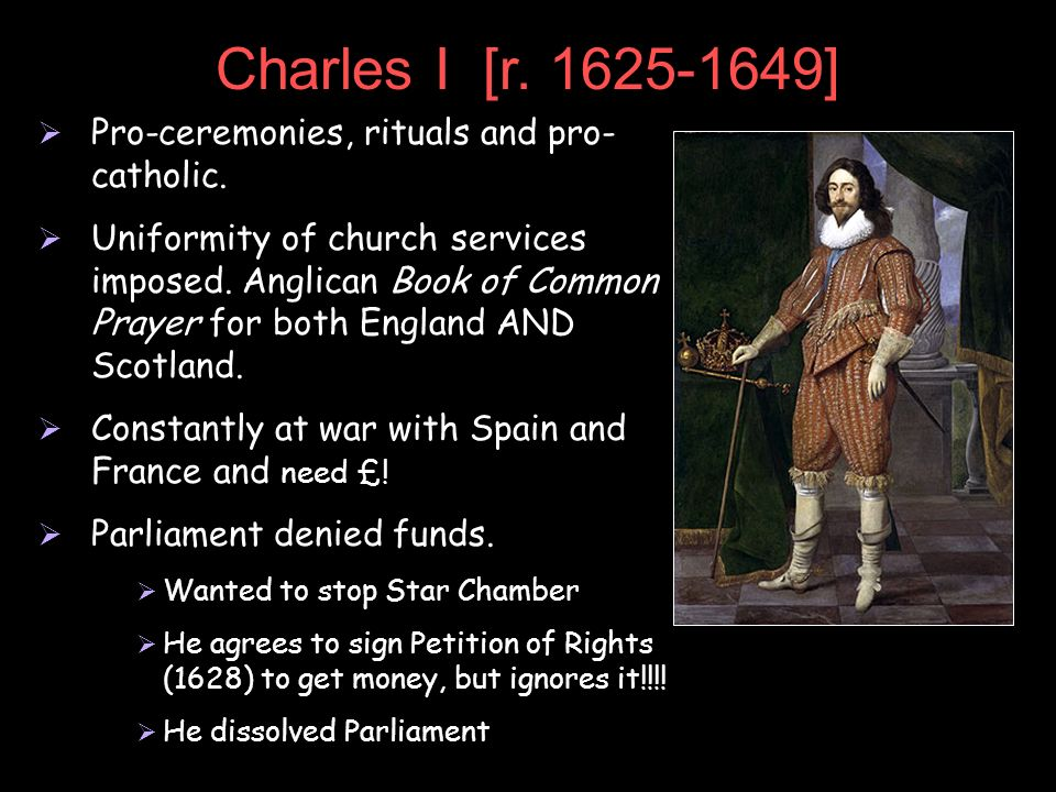 Charles I [r. 1625-1649] Pro-ceremonies, rituals and pro- catholic. Uniformity of church services imposed. Anglican Book of Common Prayer for both Eng