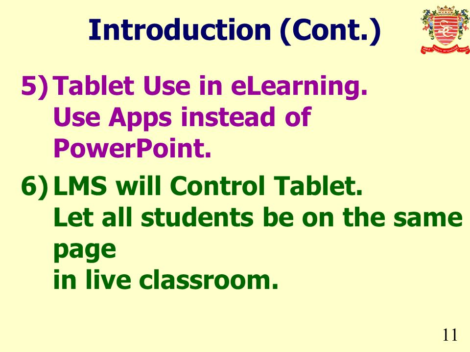 11 Introduction (Cont.) 5)Tablet Use in eLearning. Use Apps instead of PowerPoint. 6)LMS will Control Tablet. Let all students be on the same page in